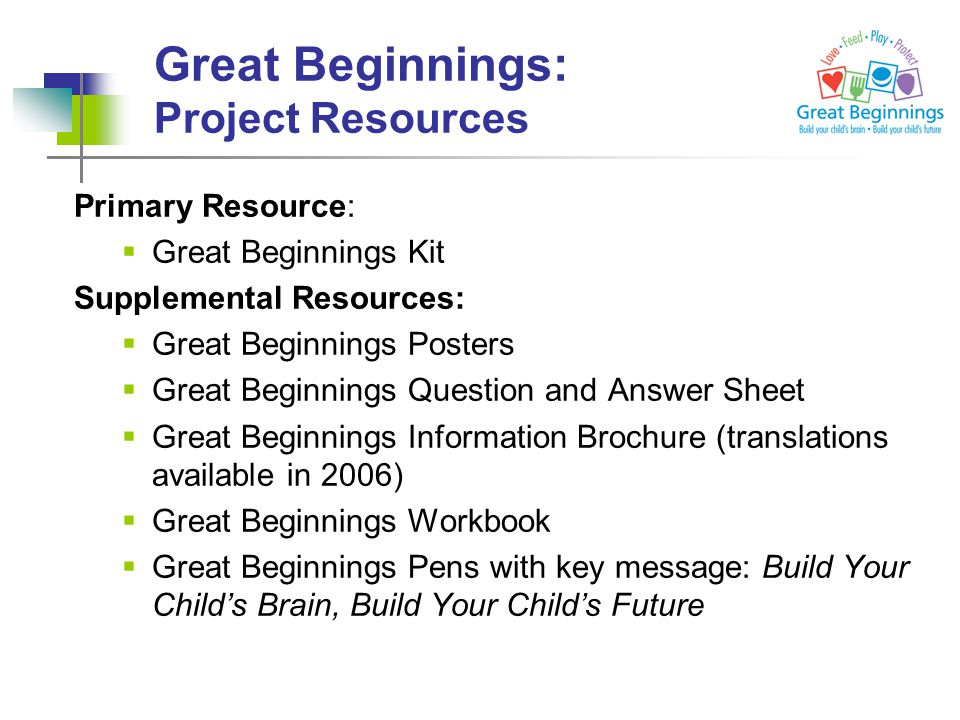 Primary Resource:  Great Beginnings Kit Supplemental Resources:  Great Beginnings Posters  Great Beginnings Question and Answer Sheet  Great Beginnings Information Brochure (translations available in 2006)  Great Beginnings Workbook  Great Beginnings Pens with key message: Build Your Child's Brain, Build Your Child's Future Great Beginnings: Project Resources