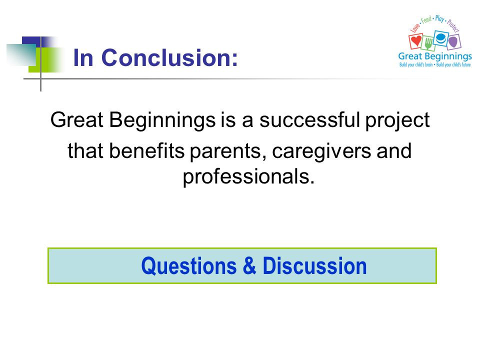 In Conclusion: Great Beginnings is a successful project that benefits parents, caregivers and professionals. Questions & Discussion