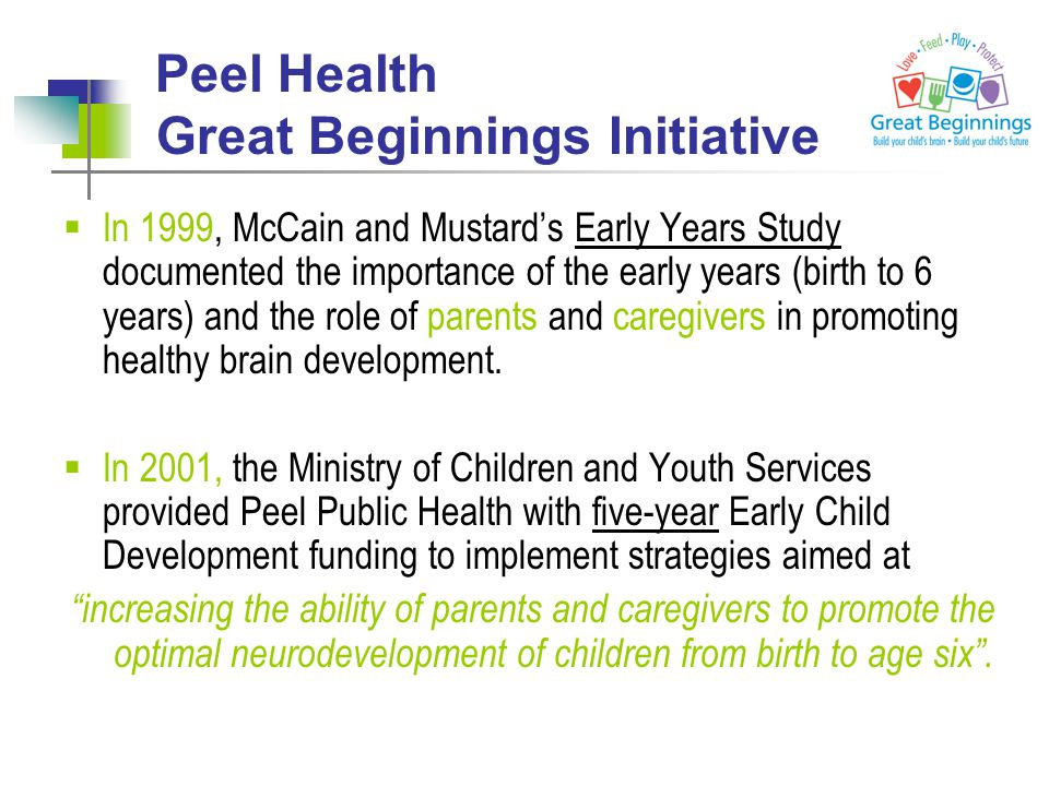 Peel Health Great Beginnings Initiative  In 1999, McCain and Mustard's Early Years Study documented the importance of the early years (birth to 6 years) and the role of parents and caregivers in promoting healthy brain development.