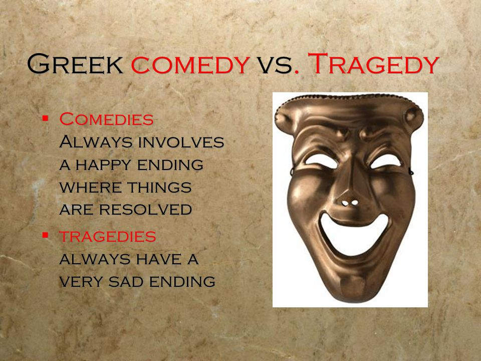 Greek comedy vs. Tragedy  Comedies Always involves a happy ending where things are resolved  tragedies always have a very sad ending  Comedies Alwa