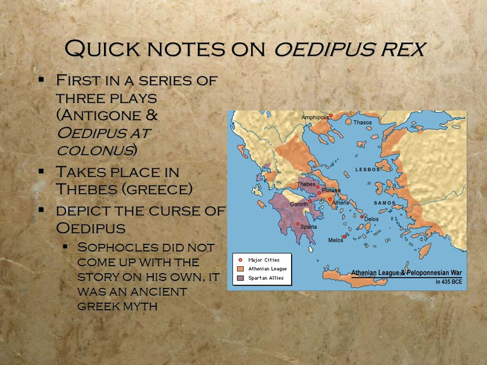 Quick notes on oedipus rex  First in a series of three plays (Antigone & Oedipus at colonus)  Takes place in Thebes (greece)  depict the curse of Oedipus  Sophocles did not come up with the story on his own, it was an ancient greek myth  First in a series of three plays (Antigone & Oedipus at colonus)  Takes place in Thebes (greece)  depict the curse of Oedipus  Sophocles did not come up with the story on his own, it was an ancient greek myth