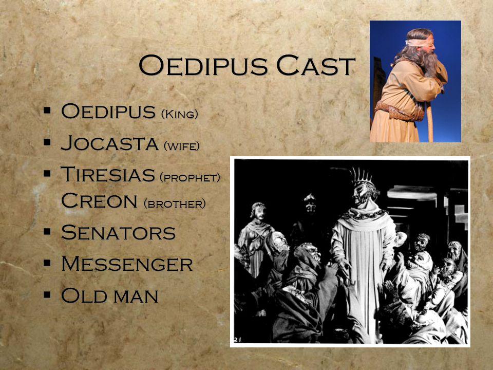 Oedipus Cast  Oedipus (King)  Jocasta (wife)  Tiresias (prophet) Creon (brother)  Senators  Messenger  Old man  Oedipus (King)  Jocasta (wife)