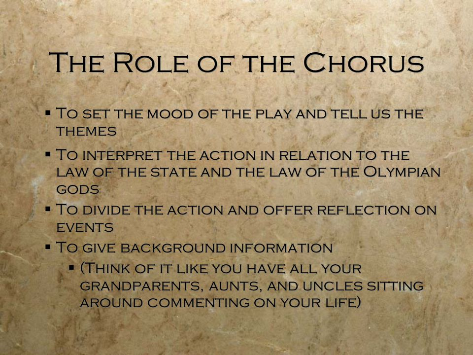 The Role of the Chorus  To set the mood of the play and tell us the themes  To interpret the action in relation to the law of the state and the law of the Olympian gods  To divide the action and offer reflection on events  To give background information  (Think of it like you have all your grandparents, aunts, and uncles sitting around commenting on your life)  To set the mood of the play and tell us the themes  To interpret the action in relation to the law of the state and the law of the Olympian gods  To divide the action and offer reflection on events  To give background information  (Think of it like you have all your grandparents, aunts, and uncles sitting around commenting on your life)