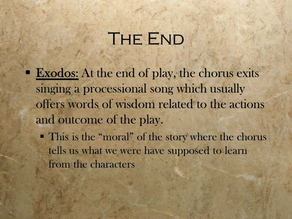 The End  Exodos: At the end of play, the chorus exits singing a processional song which usually offers words of wisdom related to the actions and outcome of the play.