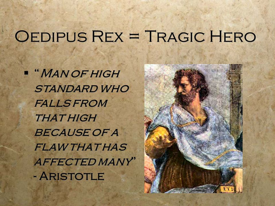 Oedipus Rex = Tragic Hero  Man of high standard who falls from that high because of a flaw that has affected many - Aristotle