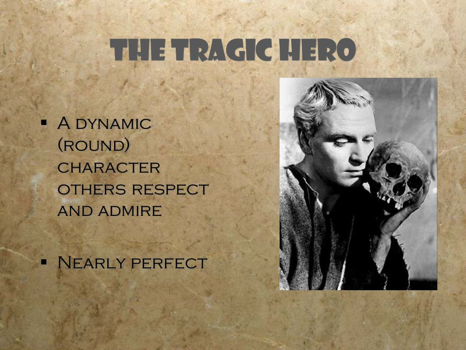 The Tragic Hero  A dynamic (round) character others respect and admire  Nearly perfect  A dynamic (round) character others respect and admire  Nearly perfect