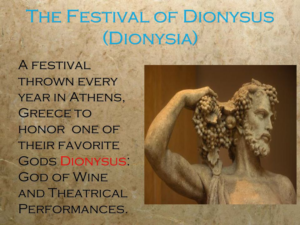 The Festival of Dionysus (Dionysia) A festival thrown every year in Athens, Greece to honor one of their favorite Gods Dionysus: God of Wine and Theatrical Performances.
