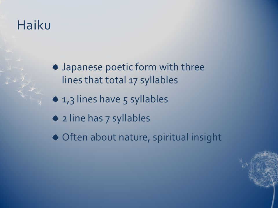 Haiku  Japanese poetic form with three lines that total 17 syllables  1,3 lines have 5 syllables  2 line has 7 syllables  Often about nature, spiritual insight