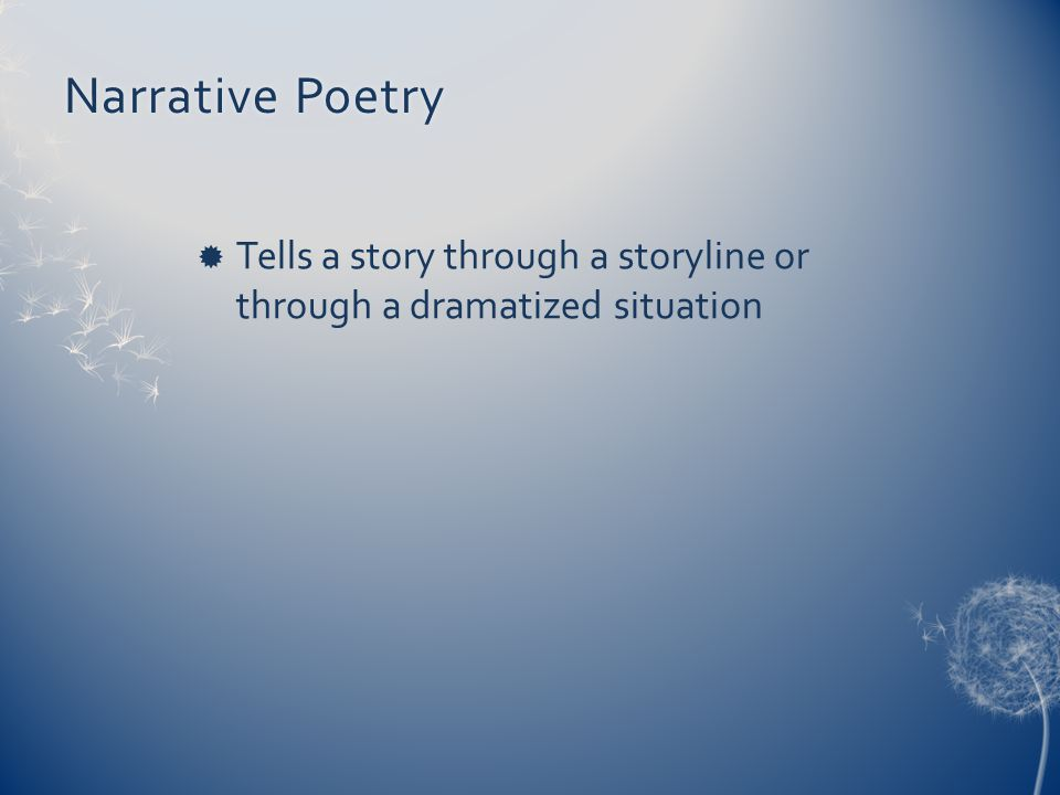 Narrative PoetryNarrative Poetry  Tells a story through a storyline or through a dramatized situation
