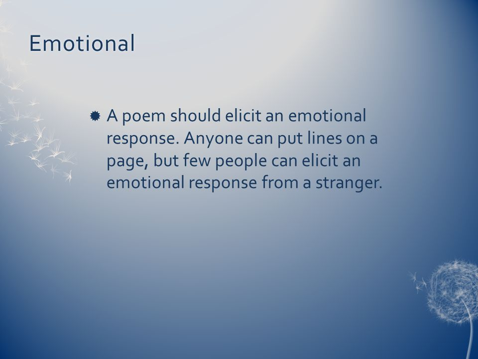 Emotional  A poem should elicit an emotional response. Anyone can put lines on a page, but few people can elicit an emotional response from a strange