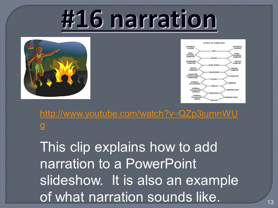 13 #16 narration http://www.youtube.com/watch v = QZp3jumnWU g This clip explains how to add narration to a PowerPoint slideshow.