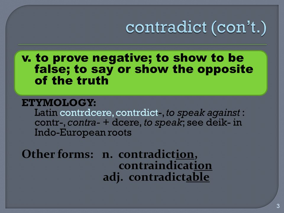 v. to prove negative; to show to be false; to say or show the opposite of the truth ETYMOLOGY: Latin contrdcere, contrdict-, to speak against : contr-