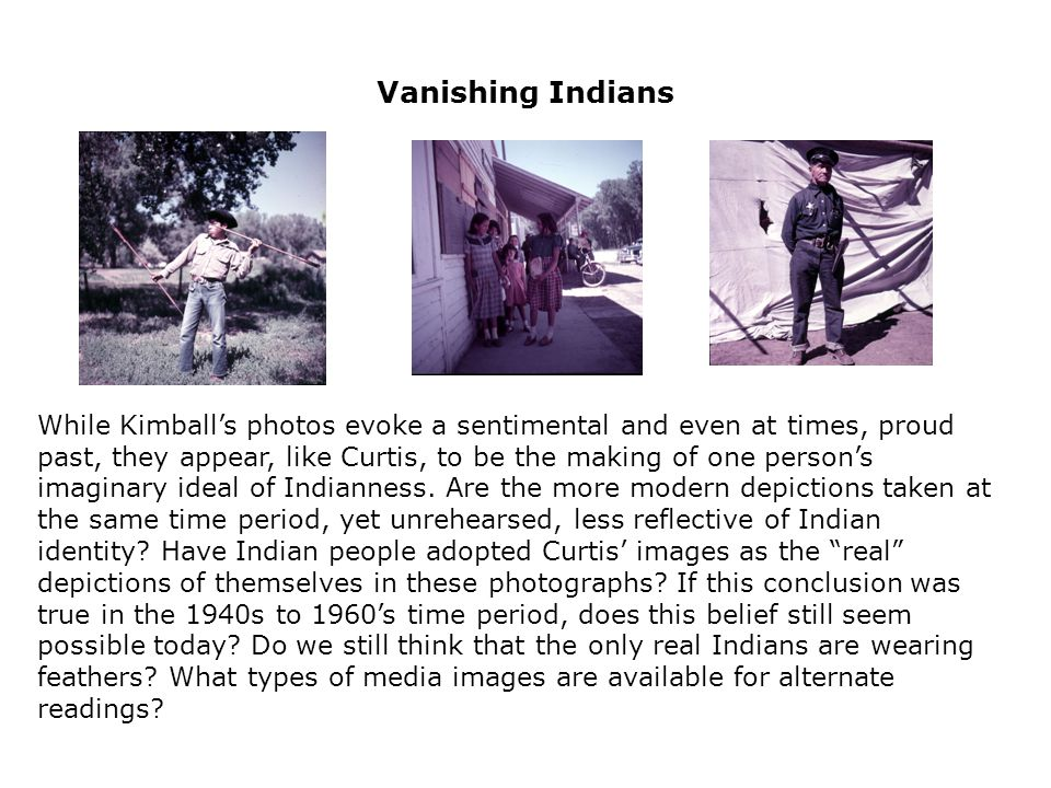Vanishing Indians While Kimball's photos evoke a sentimental and even at times, proud past, they appear, like Curtis, to be the making of one person's imaginary ideal of Indianness.