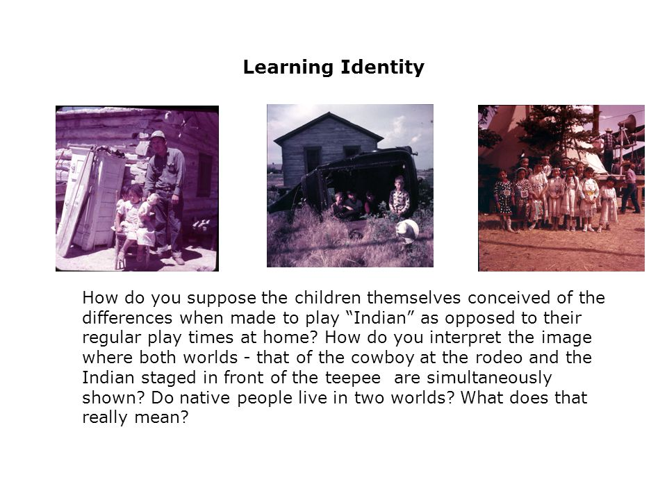 Learning Identity How do you suppose the children themselves conceived of the differences when made to play Indian as opposed to their regular play times at home.