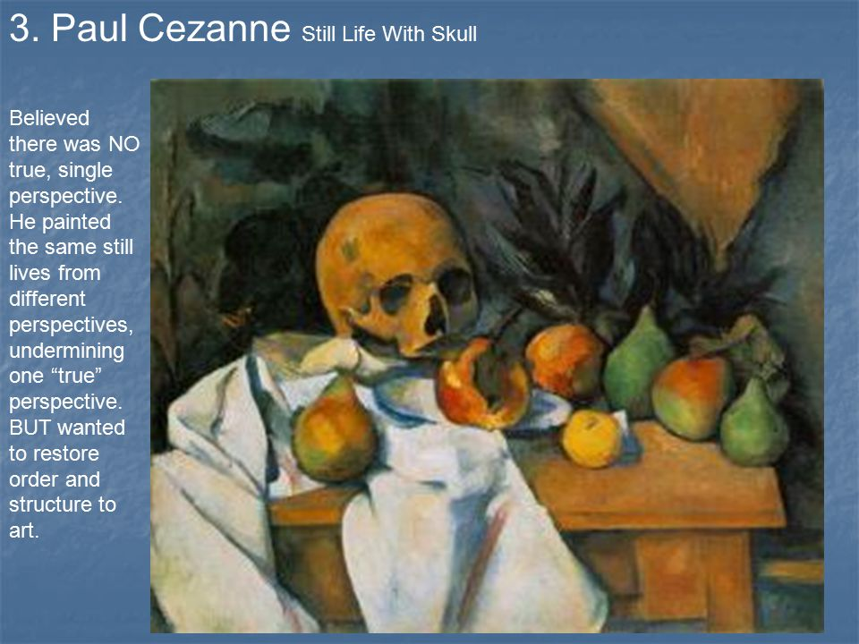 3. Paul Cezanne Still Life With Skull Believed there was NO true, single perspective.