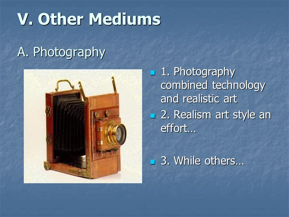 V. Other Mediums A. Photography 1. Photography combined technology and realistic art 1.