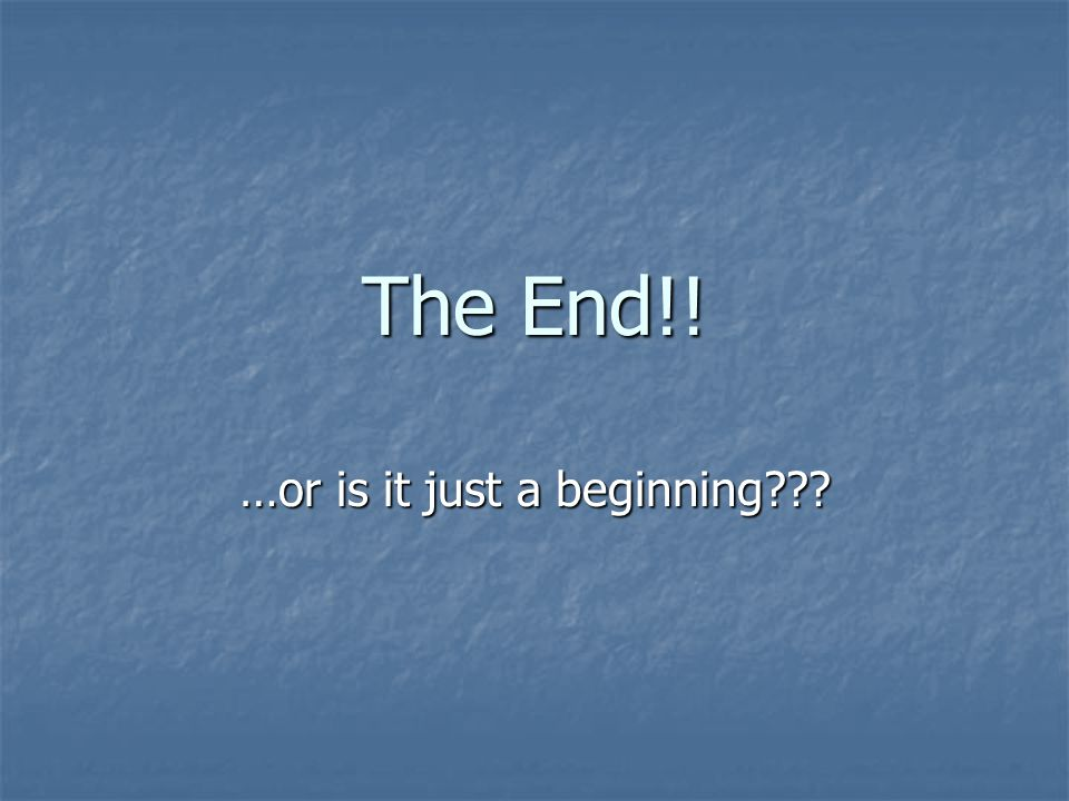 The End!! …or is it just a beginning???