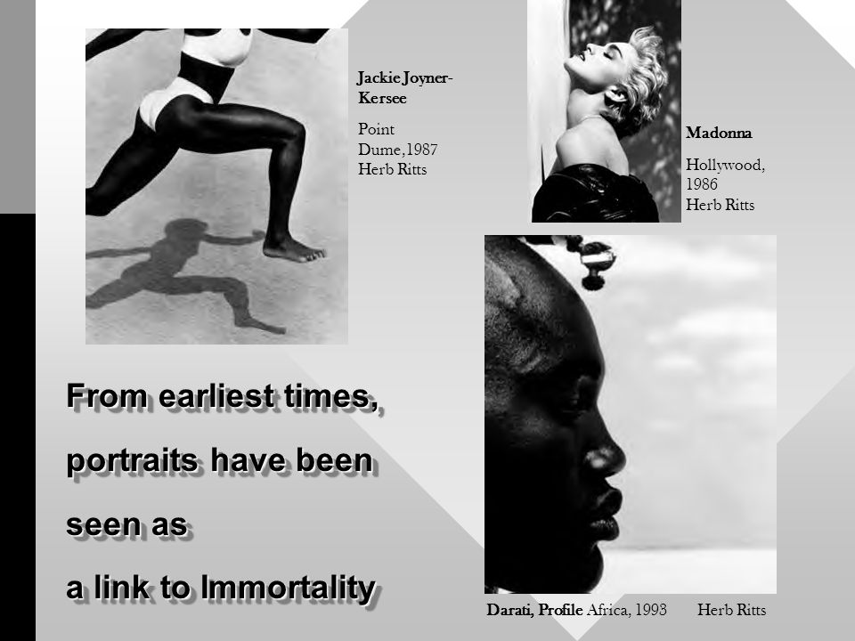 From earliest times, portraits have been seen as a link to Immortality From earliest times, portraits have been seen as a link to Immortality Darati, Profile Africa, 1993 Herb Ritts Jackie Joyner- Kersee Point Dume,1987 Herb Ritts Madonna Hollywood, 1986 Herb Ritts