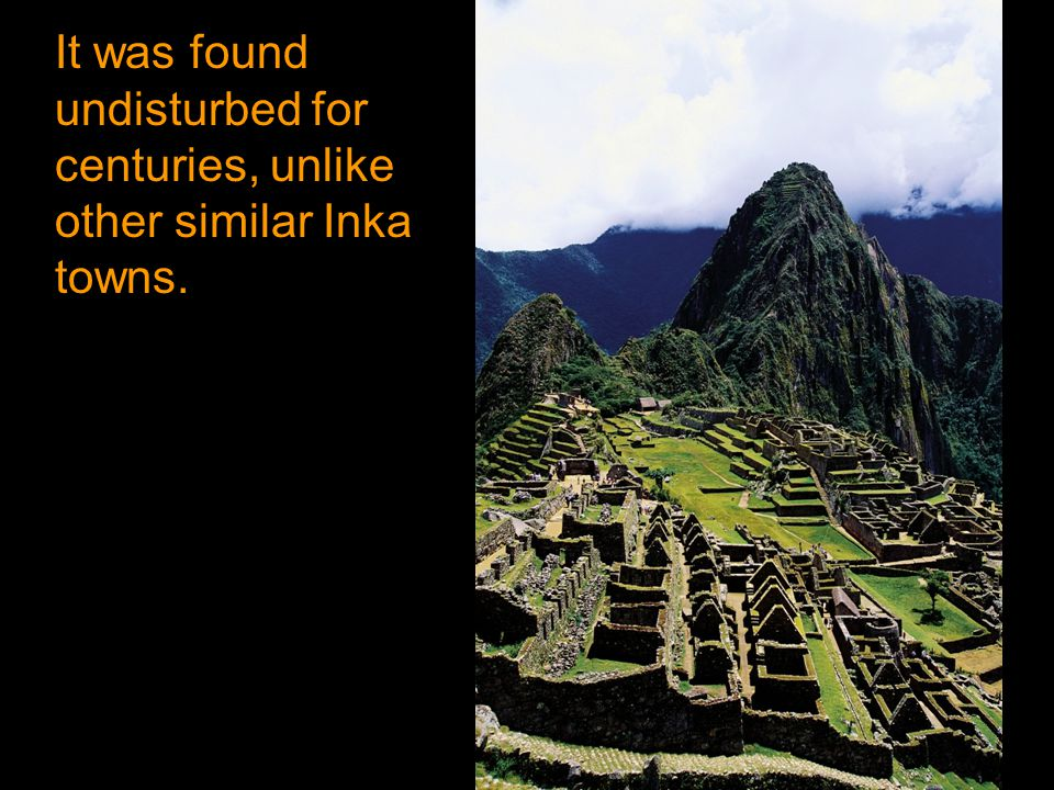 It was found undisturbed for centuries, unlike other similar Inka towns.