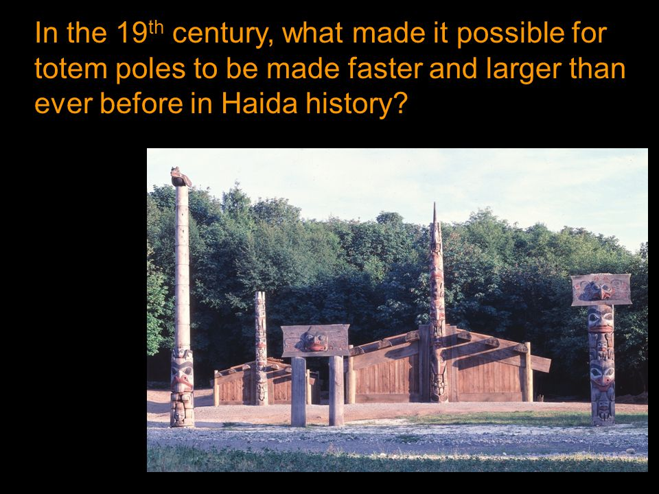 In the 19 th century, what made it possible for totem poles to be made faster and larger than ever before in Haida history