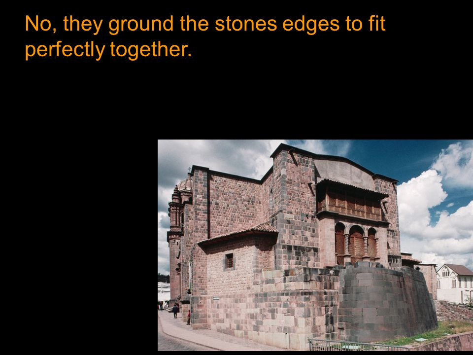 No, they ground the stones edges to fit perfectly together.