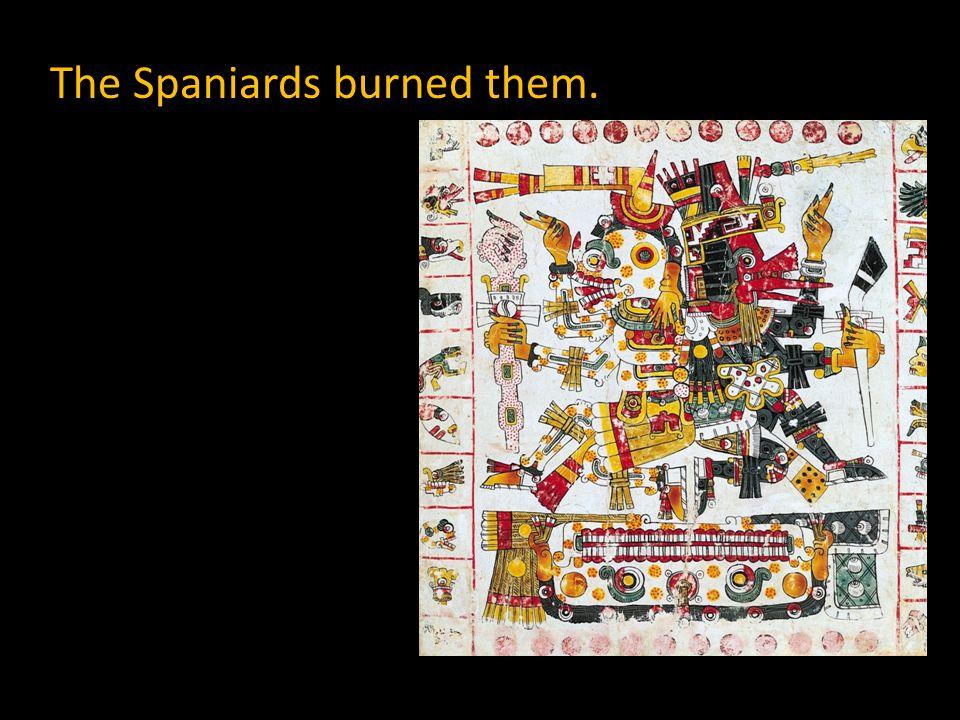 The Spaniards burned them.