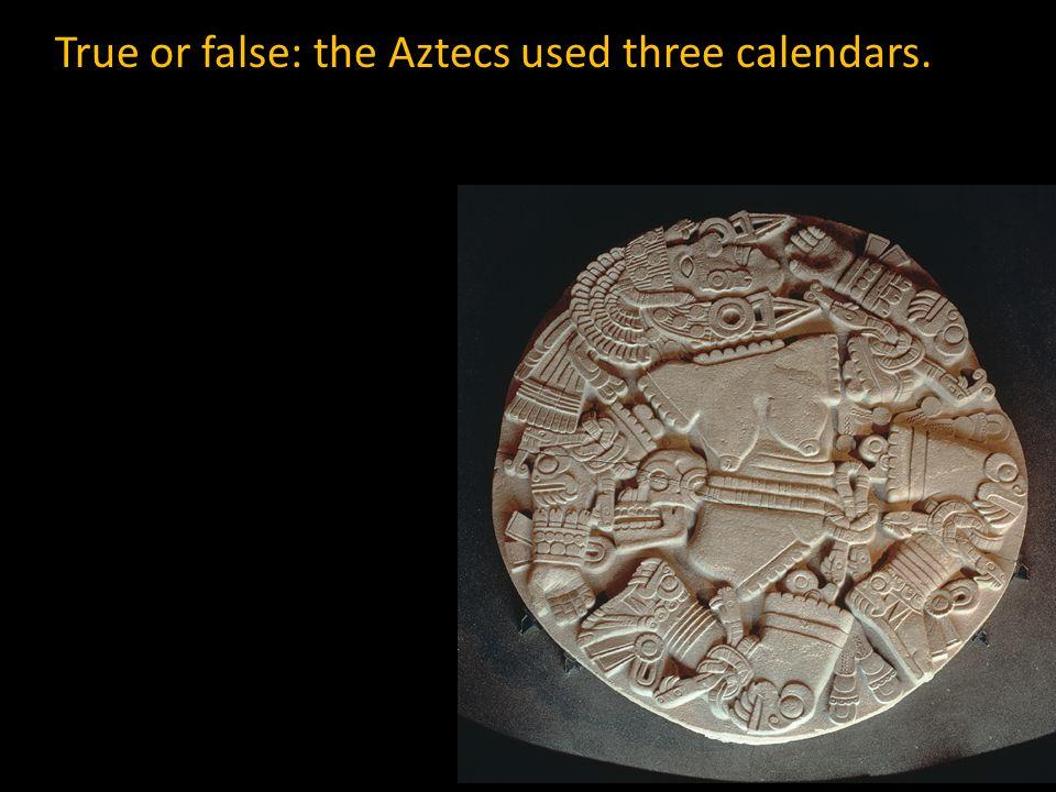 True or false: the Aztecs used three calendars.