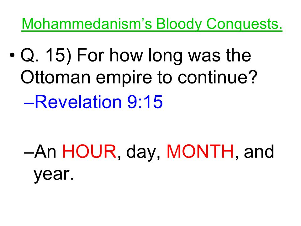 Q. 15) For how long was the Ottoman empire to continue? –R–Revelation 9:15 –A–An HOUR, day, MONTH, and year.