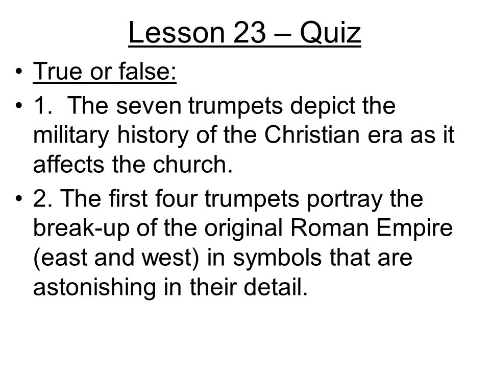 Lesson 23 – Quiz True or false: 1. The seven trumpets depict the military history of the Christian era as it affects the church. 2. The first four tru