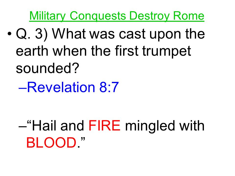 "Military Conquests Destroy Rome Q. 3) What was cast upon the earth when the first trumpet sounded? –R–Revelation 8:7 –""–""Hail and FIRE mingled with BL"