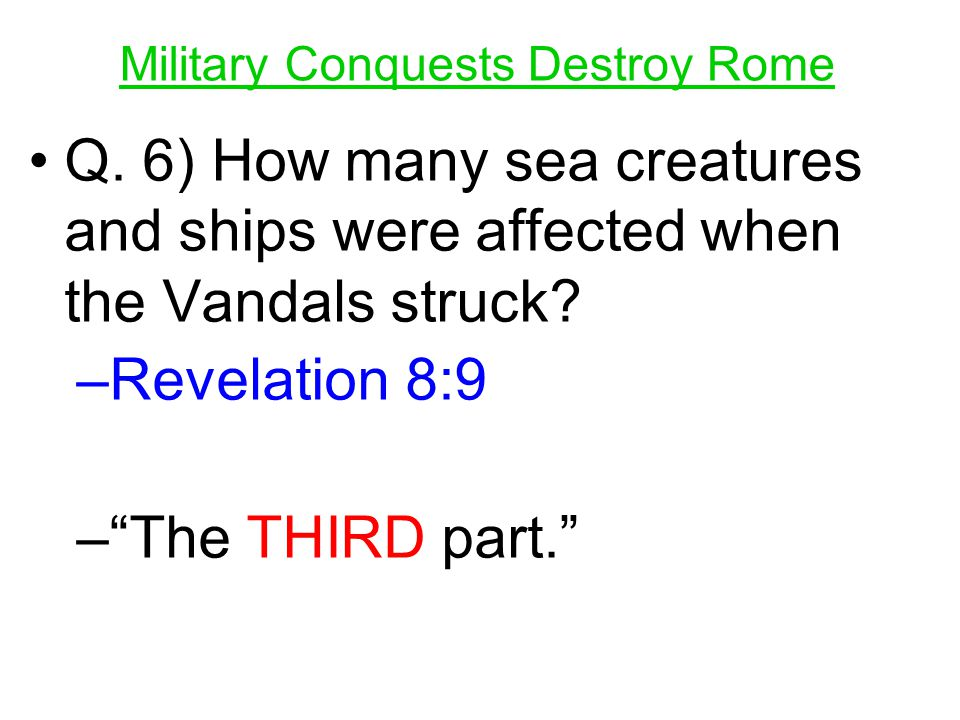 "Q. 6) How many sea creatures and ships were affected when the Vandals struck? –R–Revelation 8:9 –""–""The THIRD part."""