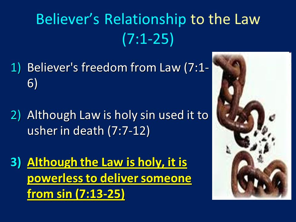 1)Believer s freedom from Law (7:1- 6) 2)Although Law is holy sin used it to usher in death (7:7-12) 3)Although the Law is holy, it is powerless to deliver someone from sin (7:13-25) Believer's Relationship to the Law (7:1-25)