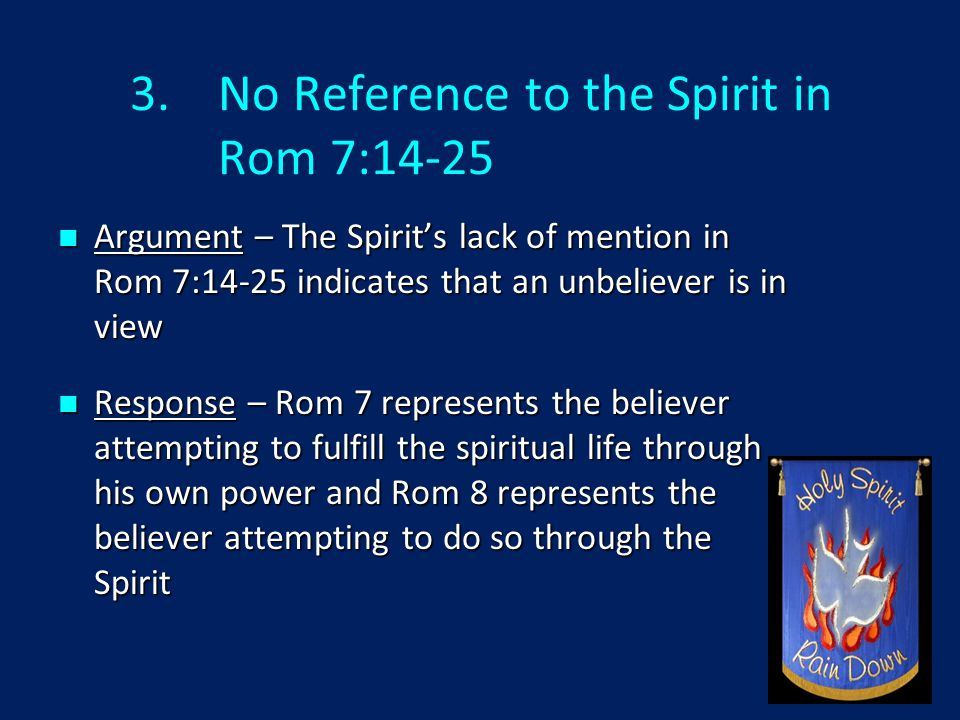 3.No Reference to the Spirit in Rom 7:14-25 Argument – The Spirit's lack of mention in Rom 7:14-25 indicates that an unbeliever is in view Argument – The Spirit's lack of mention in Rom 7:14-25 indicates that an unbeliever is in view Response – Rom 7 represents the believer attempting to fulfill the spiritual life through his own power and Rom 8 represents the believer attempting to do so through the Spirit Response – Rom 7 represents the believer attempting to fulfill the spiritual life through his own power and Rom 8 represents the believer attempting to do so through the Spirit