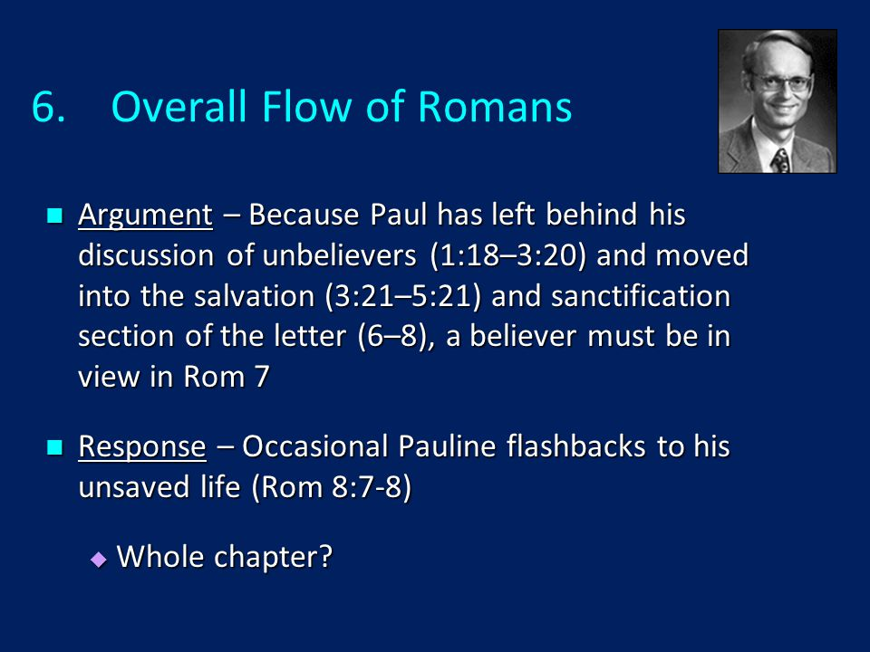 6.Overall Flow of Romans Argument – Because Paul has left behind his discussion of unbelievers (1:18–3:20) and moved into the salvation (3:21–5:21) and sanctification section of the letter (6–8), a believer must be in view in Rom 7 Argument – Because Paul has left behind his discussion of unbelievers (1:18–3:20) and moved into the salvation (3:21–5:21) and sanctification section of the letter (6–8), a believer must be in view in Rom 7 Response – Occasional Pauline flashbacks to his unsaved life (Rom 8:7-8) Response – Occasional Pauline flashbacks to his unsaved life (Rom 8:7-8)  Whole chapter?
