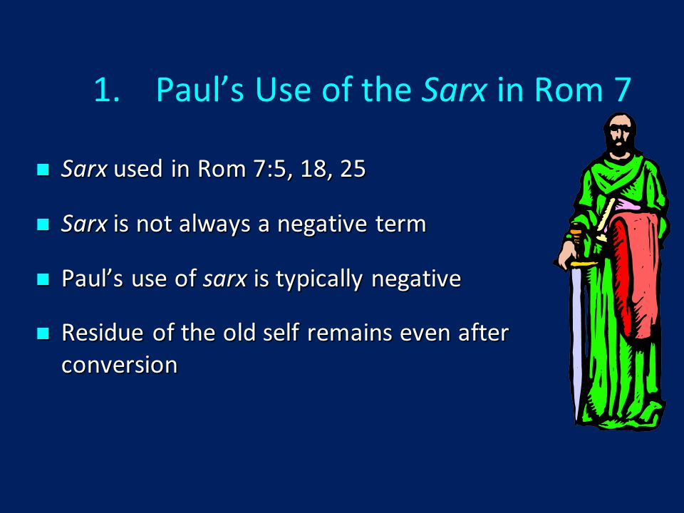1.Paul's Use of the Sarx in Rom 7 Sarx used in Rom 7:5, 18, 25 Sarx used in Rom 7:5, 18, 25 Sarx is not always a negative term Sarx is not always a negative term Paul's use of sarx is typically negative Paul's use of sarx is typically negative Residue of the old self remains even after conversion Residue of the old self remains even after conversion
