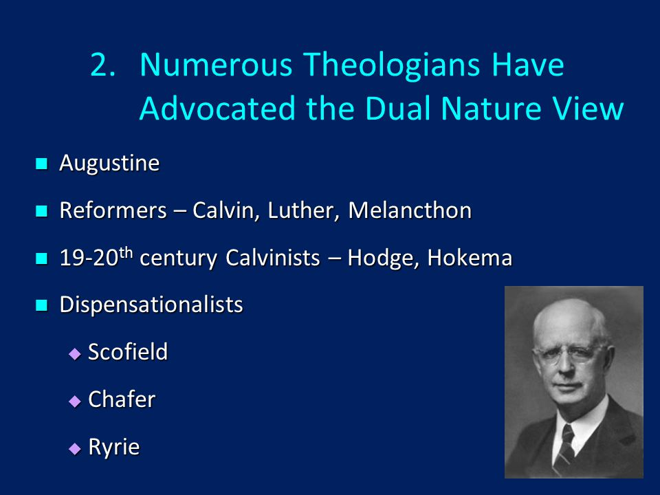 2.Numerous Theologians Have Advocated the Dual Nature View Augustine Augustine Reformers – Calvin, Luther, Melancthon Reformers – Calvin, Luther, Melancthon 19-20 th century Calvinists – Hodge, Hokema 19-20 th century Calvinists – Hodge, Hokema Dispensationalists Dispensationalists  Scofield  Chafer  Ryrie