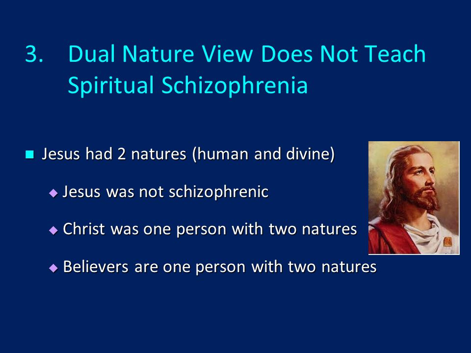 3.Dual Nature View Does Not Teach Spiritual Schizophrenia Jesus had 2 natures (human and divine) Jesus had 2 natures (human and divine)  Jesus was not schizophrenic  Christ was one person with two natures  Believers are one person with two natures