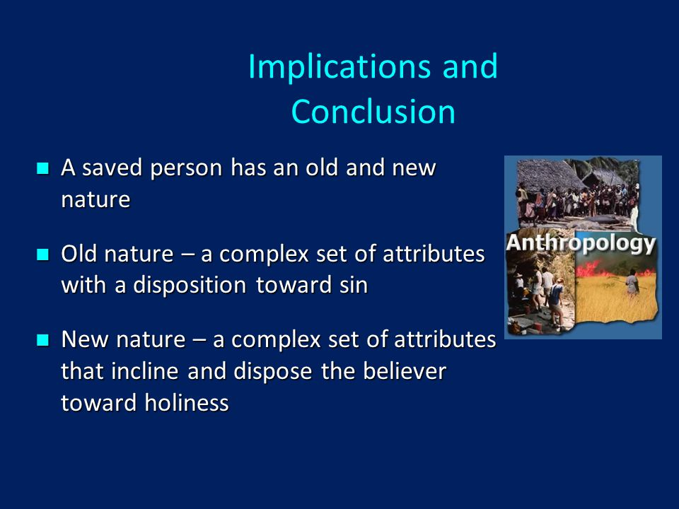 Implications and Conclusion A saved person has an old and new nature A saved person has an old and new nature Old nature – a complex set of attributes with a disposition toward sin Old nature – a complex set of attributes with a disposition toward sin New nature – a complex set of attributes that incline and dispose the believer toward holiness New nature – a complex set of attributes that incline and dispose the believer toward holiness