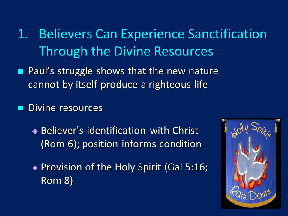1.Believers Can Experience Sanctification Through the Divine Resources Paul's struggle shows that the new nature cannot by itself produce a righteous life Paul's struggle shows that the new nature cannot by itself produce a righteous life Divine resources Divine resources  Believer s identification with Christ (Rom 6); position informs condition  Provision of the Holy Spirit (Gal 5:16; Rom 8)