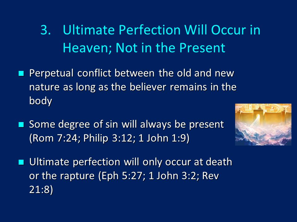 3.Ultimate Perfection Will Occur in Heaven; Not in the Present Perpetual conflict between the old and new nature as long as the believer remains in the body Perpetual conflict between the old and new nature as long as the believer remains in the body Some degree of sin will always be present (Rom 7:24; Philip 3:12; 1 John 1:9) Some degree of sin will always be present (Rom 7:24; Philip 3:12; 1 John 1:9) Ultimate perfection will only occur at death or the rapture (Eph 5:27; 1 John 3:2; Rev 21:8) Ultimate perfection will only occur at death or the rapture (Eph 5:27; 1 John 3:2; Rev 21:8)