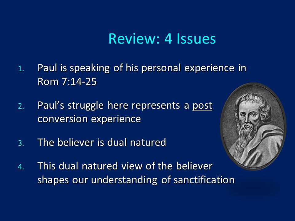 Review: 4 Issues 1. Paul is speaking of his personal experience in Rom 7:14-25 2.