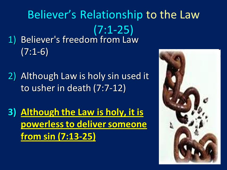 1)Believer s freedom from Law (7:1-6) 2)Although Law is holy sin used it to usher in death (7:7-12) 3)Although the Law is holy, it is powerless to deliver someone from sin (7:13-25) Believer's Relationship to the Law (7:1-25)