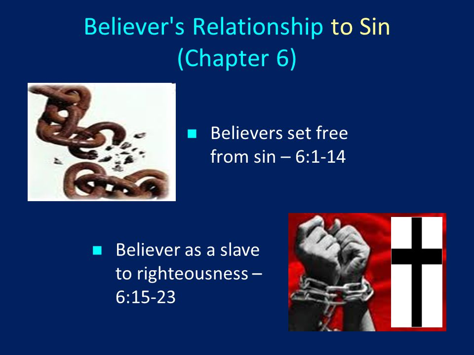 Believer s Relationship to Sin (Chapter 6) Believers set free from sin – 6:1-14 Believer as a slave to righteousness – 6:15-23