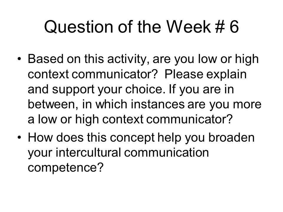Question of the Week # 6 Based on this activity, are you low or high context communicator? Please explain and support your choice. If you are in betwe