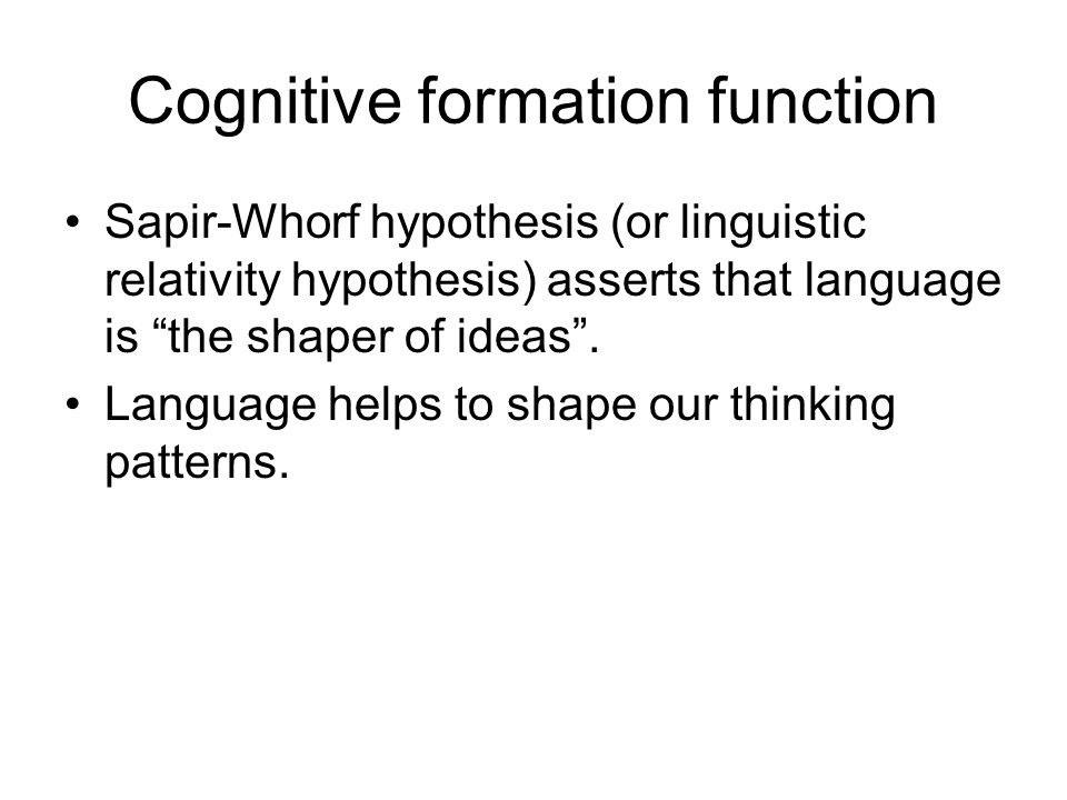"Cognitive formation function Sapir-Whorf hypothesis (or linguistic relativity hypothesis) asserts that language is ""the shaper of ideas"". Language hel"