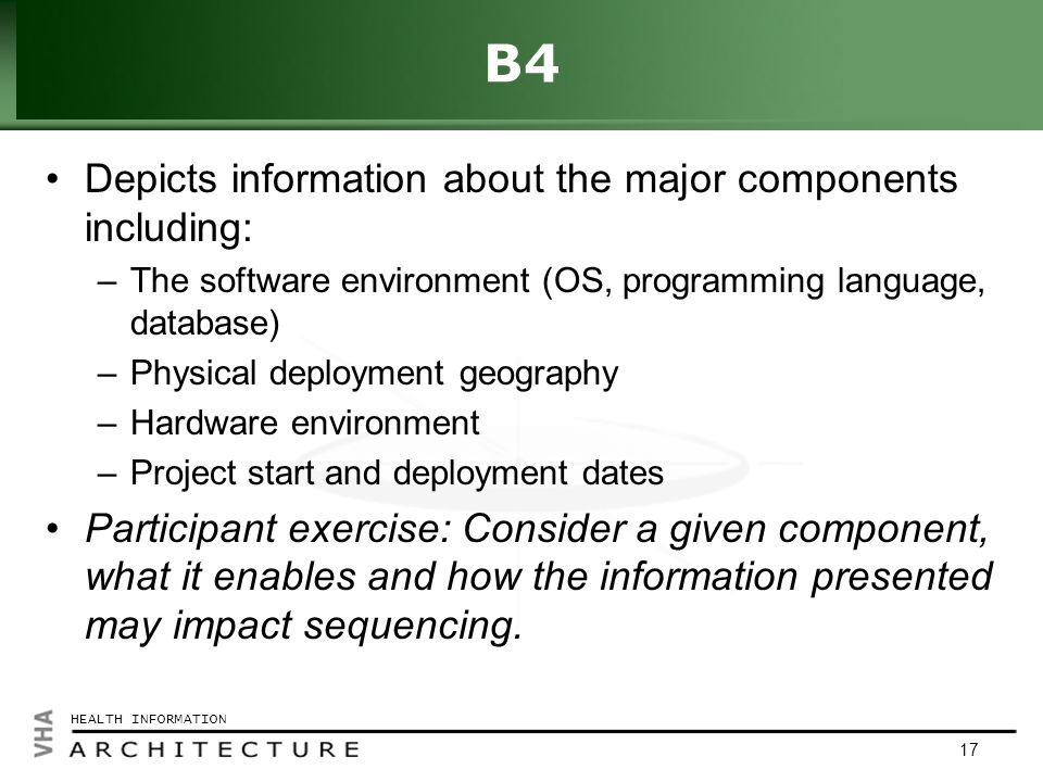 Click to edit Master title style HEALTH INFORMATION 17 B4 Depicts information about the major components including: –The software environment (OS, programming language, database) –Physical deployment geography –Hardware environment –Project start and deployment dates Participant exercise: Consider a given component, what it enables and how the information presented may impact sequencing.