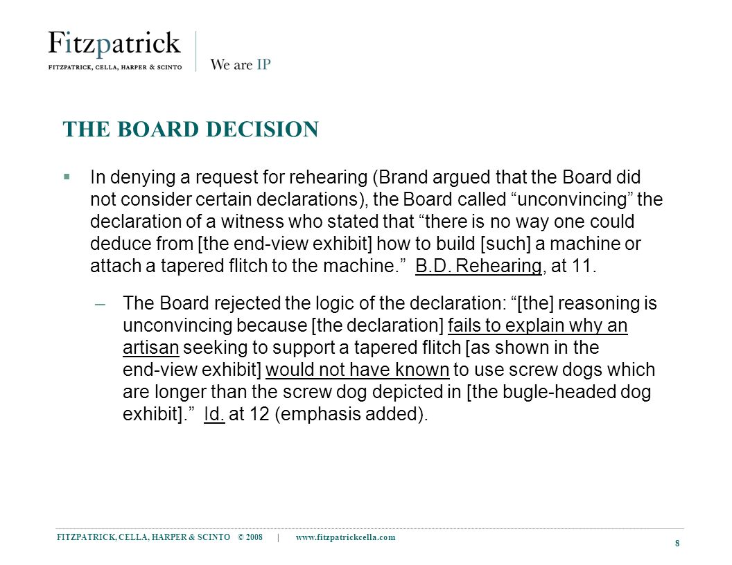 FITZPATRICK, CELLA, HARPER & SCINTO © 2008 | www.fitzpatrickcella.com 8 THE BOARD DECISION  In denying a request for rehearing (Brand argued that the Board did not consider certain declarations), the Board called unconvincing the declaration of a witness who stated that there is no way one could deduce from [the end-view exhibit] how to build [such] a machine or attach a tapered flitch to the machine. B.D.