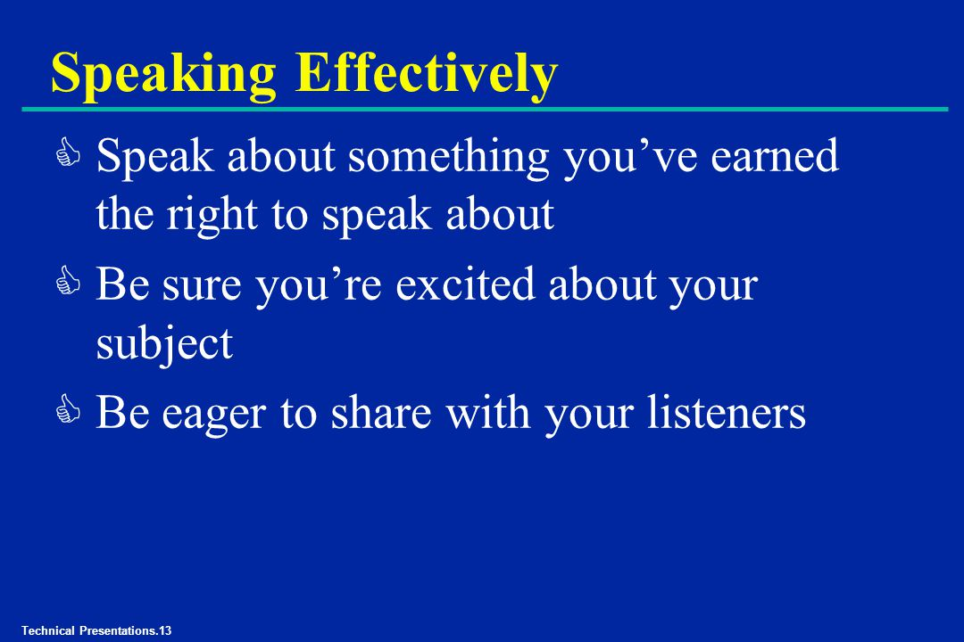 Technical Presentations.13 Speaking Effectively C Speak about something you've earned the right to speak about C Be sure you're excited about your subject C Be eager to share with your listeners