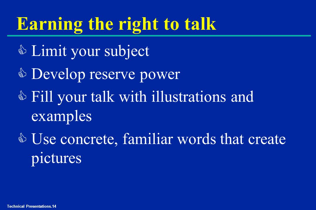Technical Presentations.14 Earning the right to talk C Limit your subject C Develop reserve power C Fill your talk with illustrations and examples C Use concrete, familiar words that create pictures