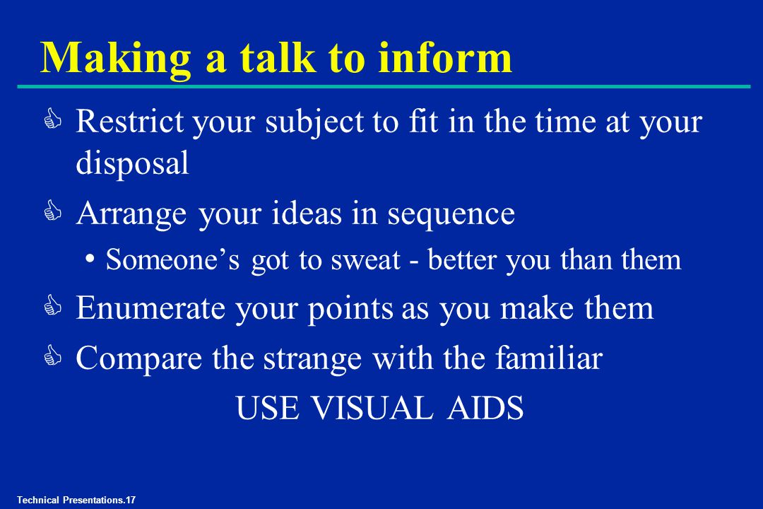 Technical Presentations.17 Making a talk to inform C Restrict your subject to fit in the time at your disposal C Arrange your ideas in sequence Someone's got to sweat - better you than them C Enumerate your points as you make them C Compare the strange with the familiar USE VISUAL AIDS
